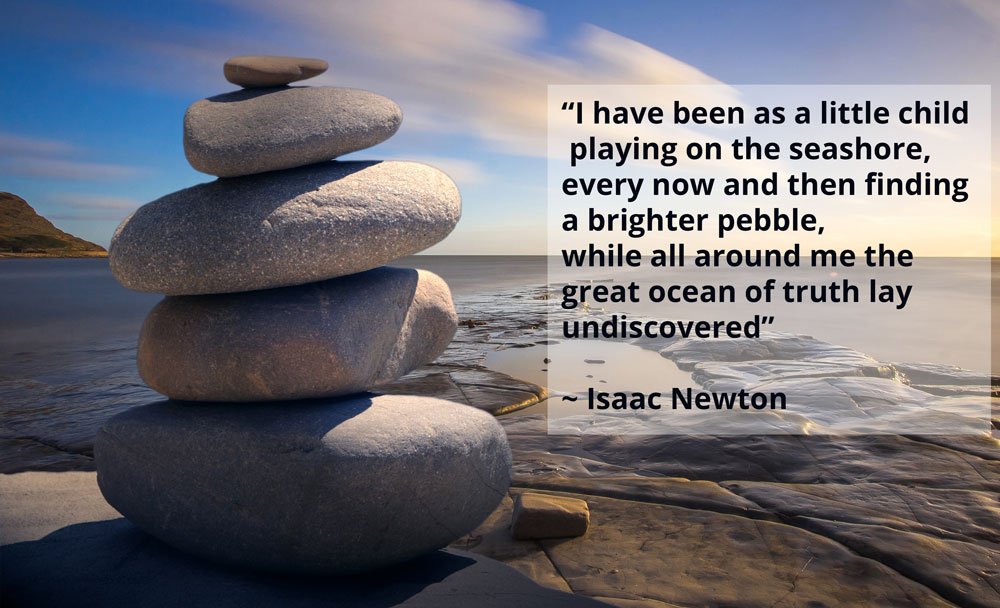 """I have been as a little child  playing on the seashore,  every now and then finding  a brighter pebble,  while all around me the  great ocean of truth lay  undiscovered""   ~ Isaac Newton"
